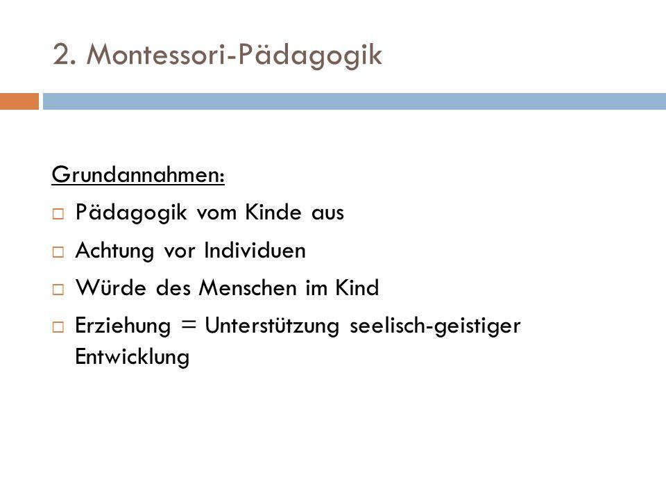 2. Montessori-Pädagogik Grundannahmen: Pädagogik vom Kinde aus Achtung vor Individuen Würde des Menschen im Kind Erziehung = Unterstützung seelisch-ge