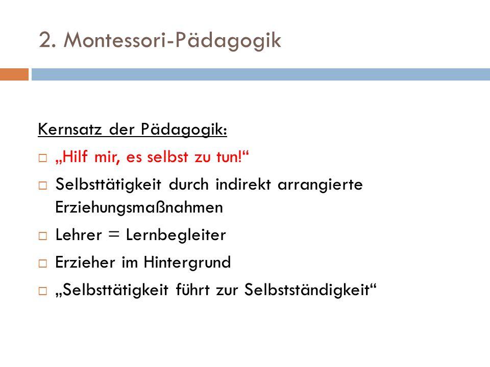 2. Montessori-Pädagogik Kernsatz der Pädagogik: Hilf mir, es selbst zu tun! Selbsttätigkeit durch indirekt arrangierte Erziehungsmaßnahmen Lehrer = Le