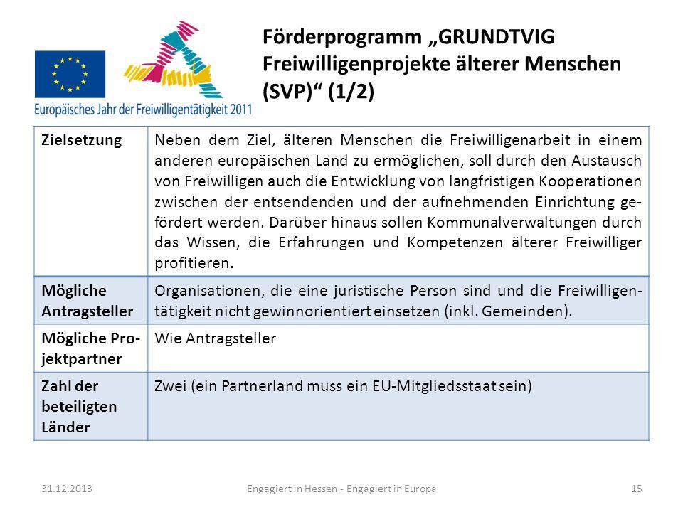 Förderprogramm GRUNDTVIG Freiwilligenprojekte älterer Menschen (SVP) (2/2) 31.12.2013Engagiert in Hessen - Engagiert in Europa16 Weitere Förder- kriterien Zwischen den Partnerorganisationen sollen Gruppen von zwei bis sechs Freiwilligen im Alter ab 50 Jahren für einen Zeitraum von drei bis acht Wochen ausgetauscht werden.