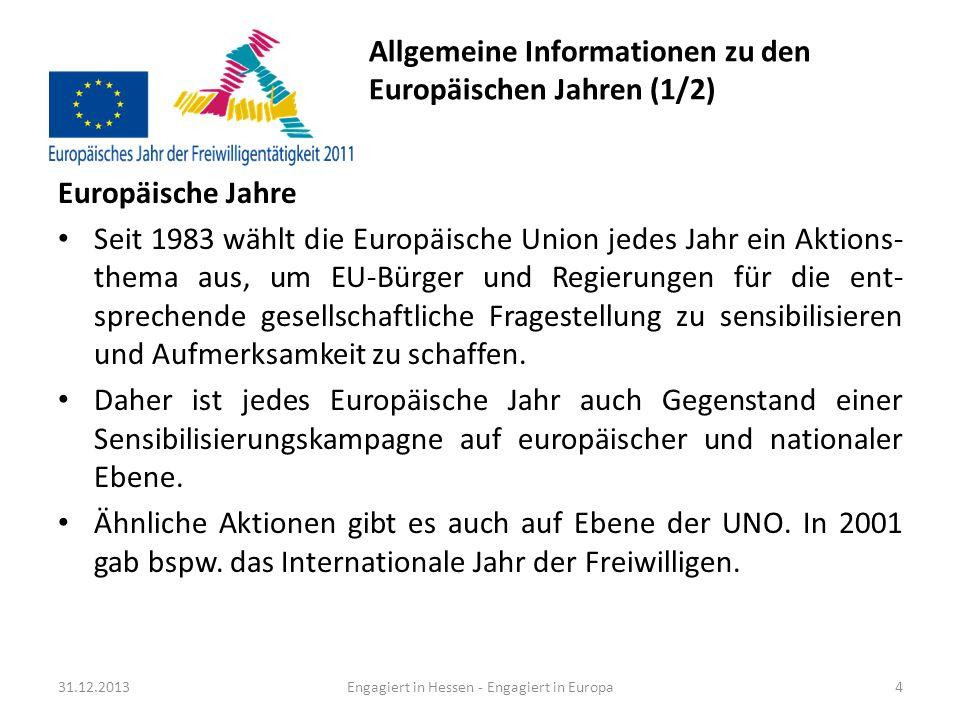 Allgemeine Informationen zu den Europäischen Jahren (2/2) Europäische Jahre Beispiele der vergangenen Jahre: – 2010 Europäisches Jahr zur Bekämpfung von Armut und sozialer Ausgrenzung – 2009 Europäisches Jahr der Kreativität und Innovation – 2008 Europäisches Jahr des interkulturellen Dialogs – 2007 Europäisches Jahr der Chancengleichheit für alle 31.12.2013Engagiert in Hessen - Engagiert in Europa5