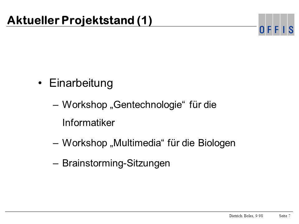 Dietrich Boles, 9/98Seite 7 Aktueller Projektstand (1) Einarbeitung –Workshop Gentechnologie für die Informatiker –Workshop Multimedia für die Biologen –Brainstorming-Sitzungen