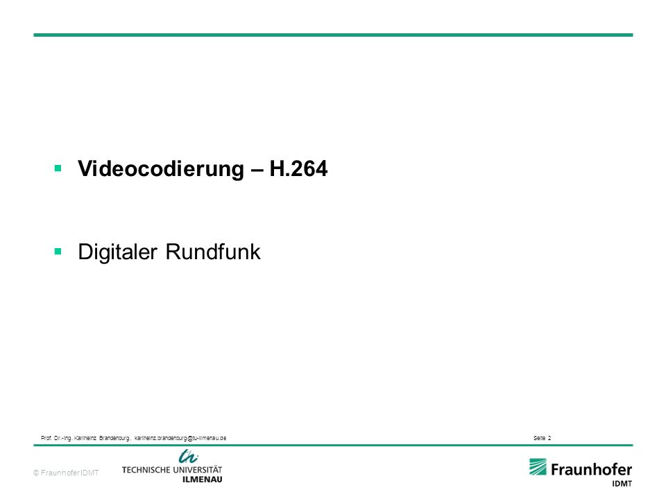 © Fraunhofer IDMT Prof. Dr.-Ing. Karlheinz Brandenburg, karlheinz.brandenburg@tu-ilmenau.de Seite 2 Videocodierung – H.264 Digitaler Rundfunk