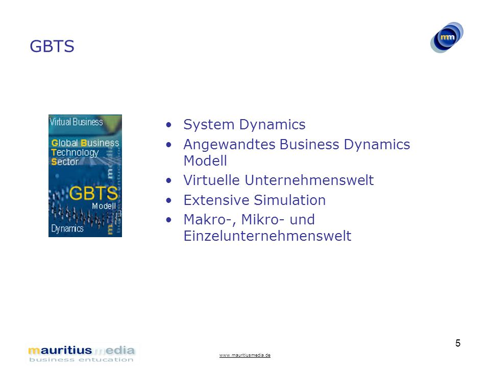 www.mauritiusmedia.de 5 GBTS System Dynamics Angewandtes Business Dynamics Modell Virtuelle Unternehmenswelt Extensive Simulation Makro-, Mikro- und E
