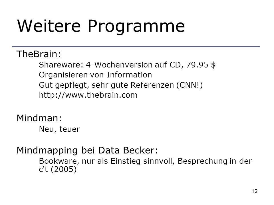 12 Weitere Programme TheBrain: Shareware: 4-Wochenversion auf CD, 79.95 $ Organisieren von Information Gut gepflegt, sehr gute Referenzen (CNN!) http://www.thebrain.com Mindman: Neu, teuer Mindmapping bei Data Becker: Bookware, nur als Einstieg sinnvoll, Besprechung in der ct (2005)
