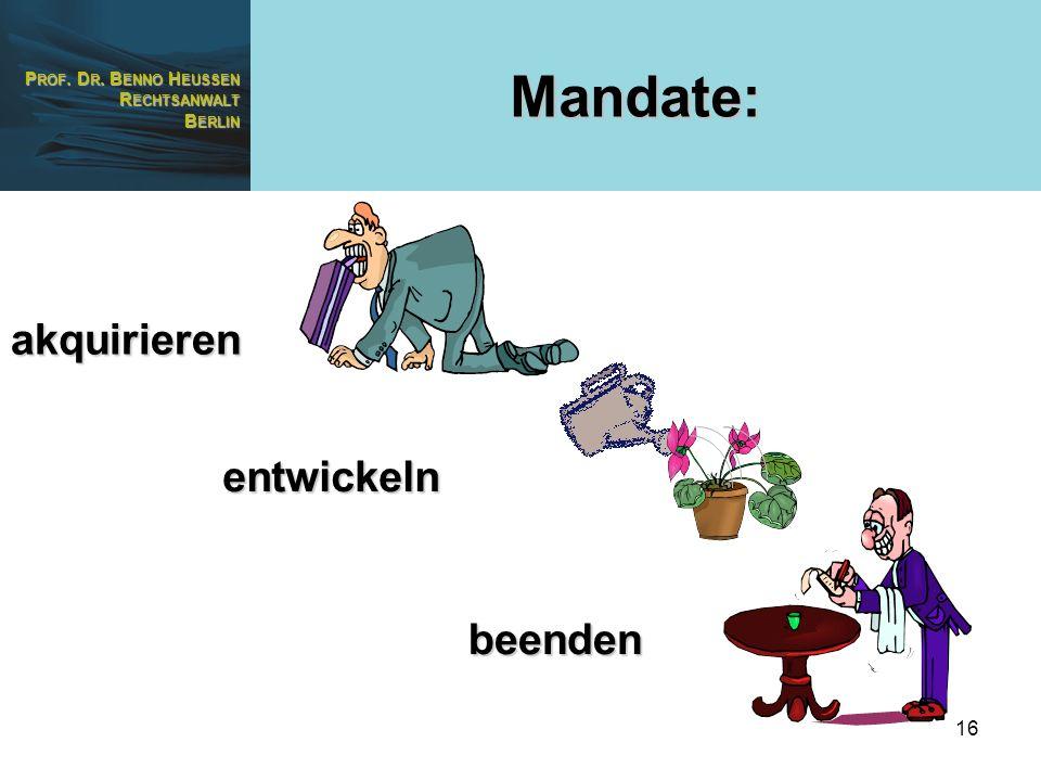 P ROF. D R. B ENNO H EUSSEN R ECHTSANWALT B ERLIN 16 Mandate: akquirieren entwickeln beenden