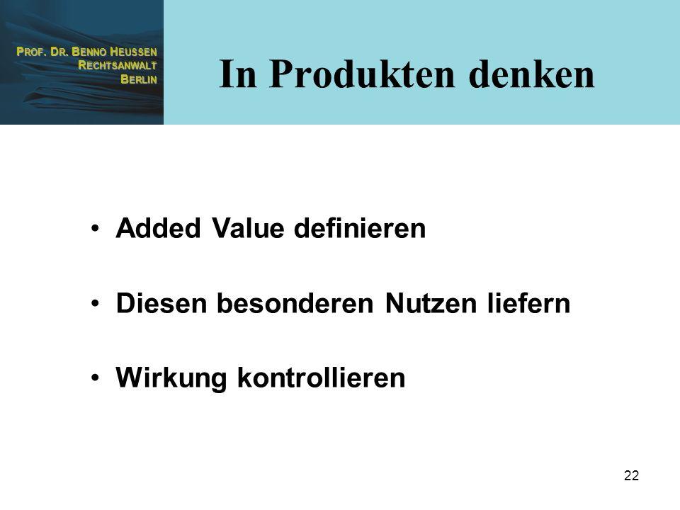 P ROF. D R. B ENNO H EUSSEN R ECHTSANWALT B ERLIN 22 Added Value definieren Diesen besonderen Nutzen liefern Wirkung kontrollieren In Produkten denken