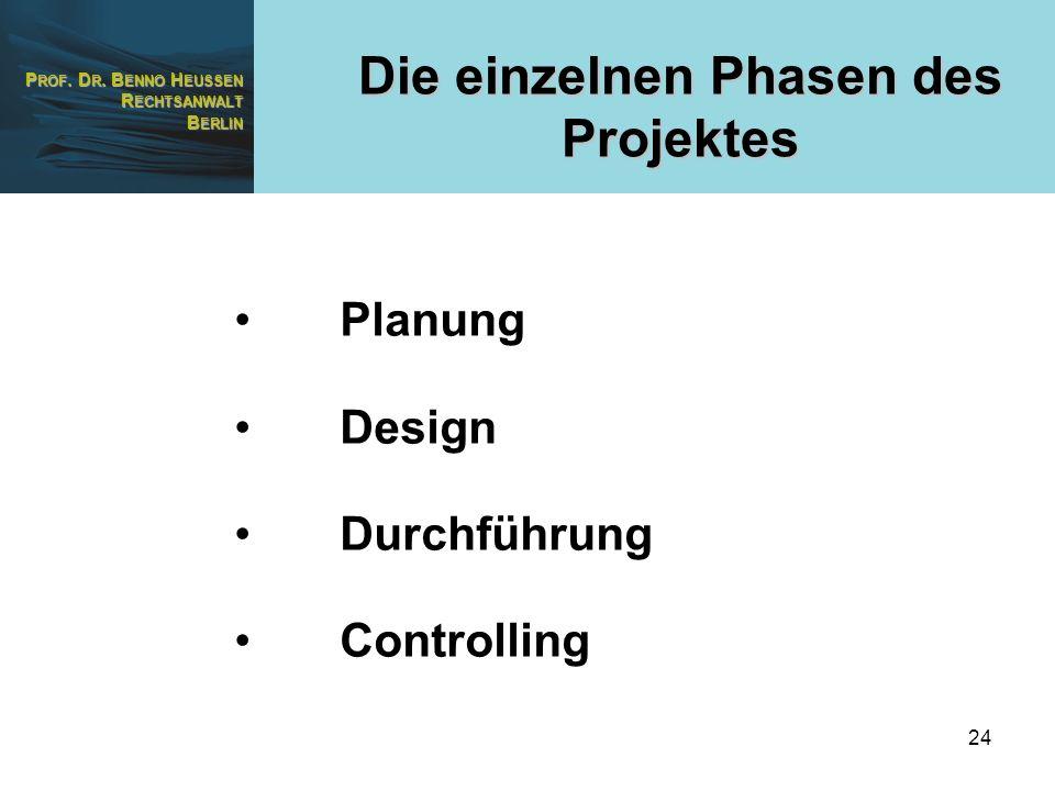 P ROF. D R. B ENNO H EUSSEN R ECHTSANWALT B ERLIN 24 Planung Design Durchführung Controlling Die einzelnen Phasen des Projektes