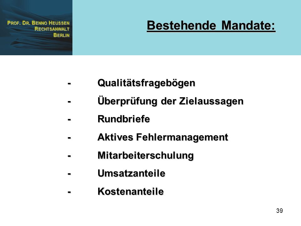 P ROF. D R. B ENNO H EUSSEN R ECHTSANWALT B ERLIN 39 Bestehende Mandate: -Qualitätsfragebögen -Überprüfung der Zielaussagen -Rundbriefe -Aktives Fehle