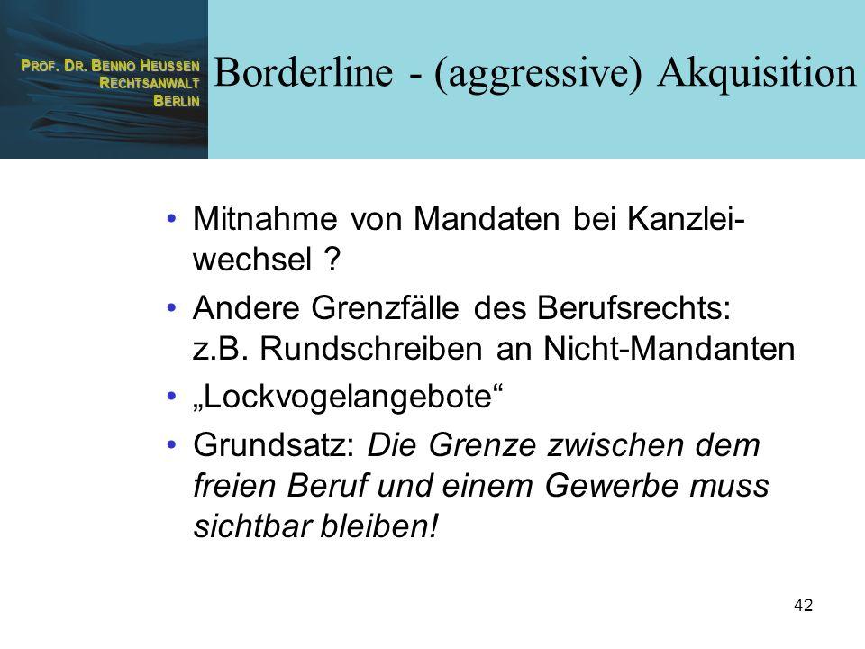 P ROF. D R. B ENNO H EUSSEN R ECHTSANWALT B ERLIN 42 Borderline - (aggressive) Akquisition Mitnahme von Mandaten bei Kanzlei- wechsel ? Andere Grenzfä