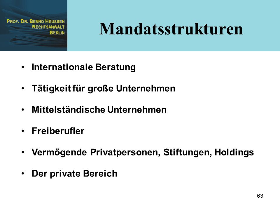 P ROF. D R. B ENNO H EUSSEN R ECHTSANWALT B ERLIN 63 Internationale Beratung Tätigkeit für große Unternehmen Mittelständische Unternehmen Freiberufler