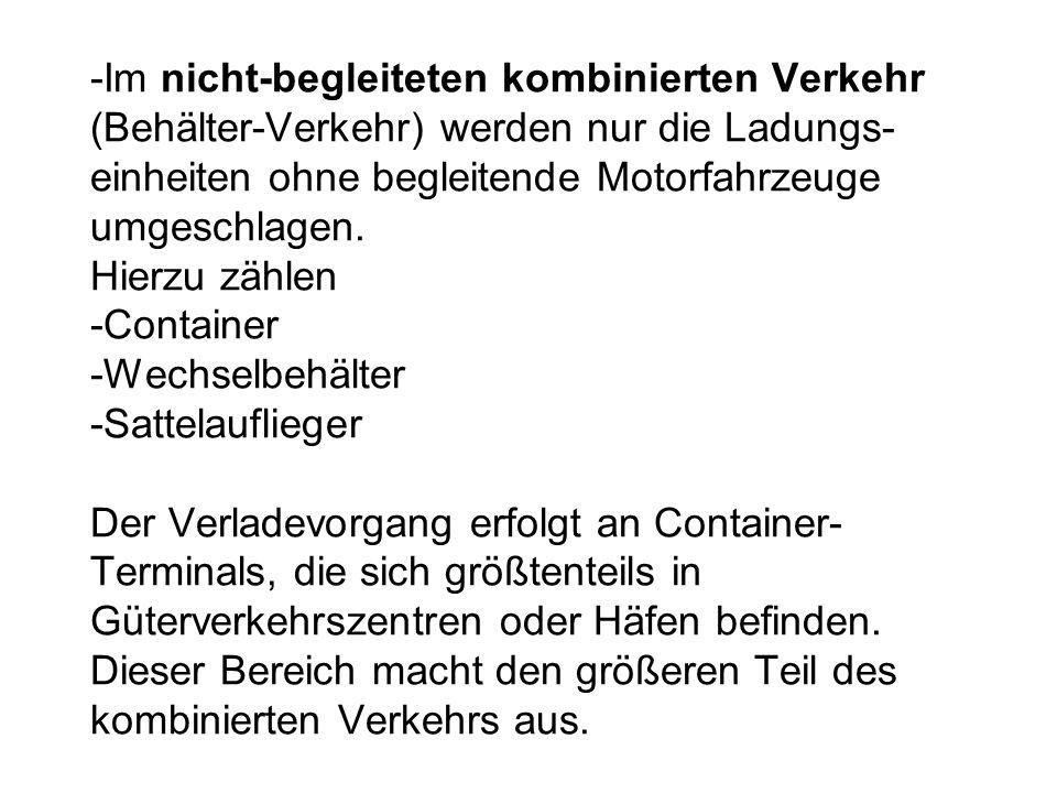 -Im nicht-begleiteten kombinierten Verkehr (Behälter-Verkehr) werden nur die Ladungs- einheiten ohne begleitende Motorfahrzeuge umgeschlagen. Hierzu z