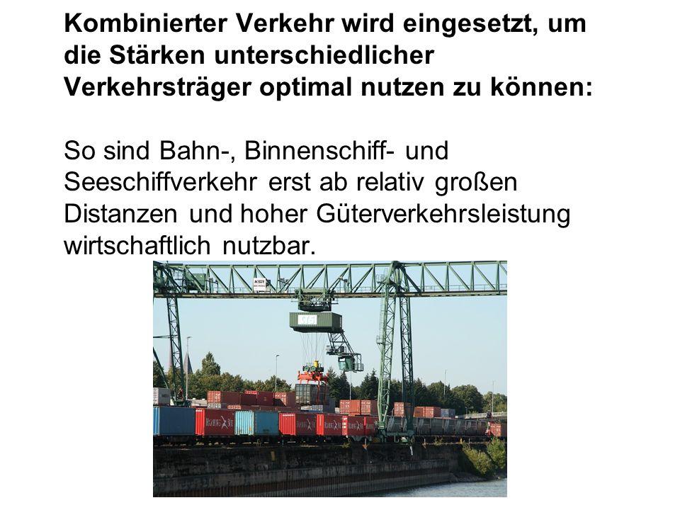 Kombinierter Verkehr wird eingesetzt, um die Stärken unterschiedlicher Verkehrsträger optimal nutzen zu können: So sind Bahn-, Binnenschiff- und Seesc