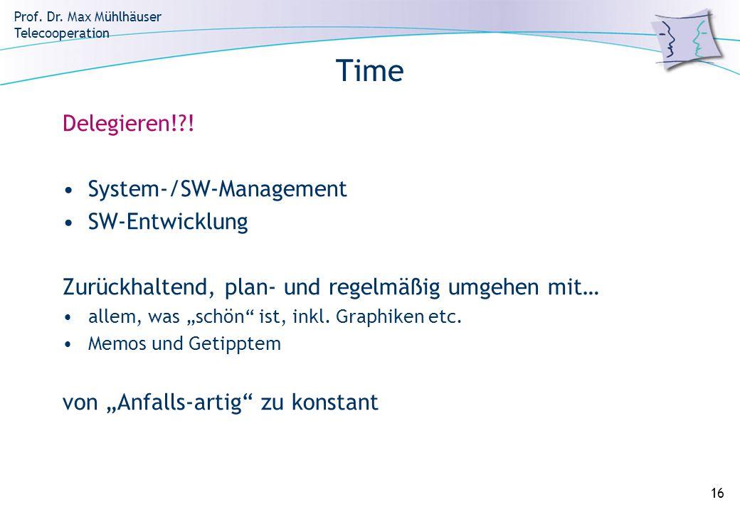 Prof. Dr. Max Mühlhäuser Telecooperation 16 Time Delegieren!?! System-/SW-Management SW-Entwicklung Zurückhaltend, plan- und regelmäßig umgehen mit… a