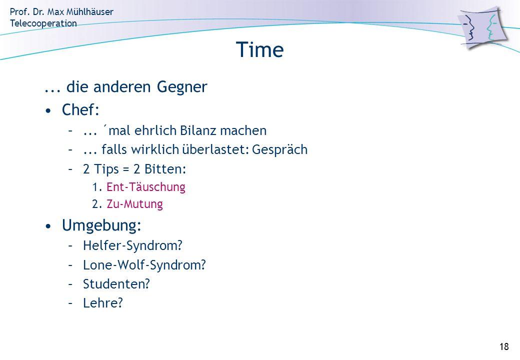Prof. Dr. Max Mühlhäuser Telecooperation 18 Time... die anderen Gegner Chef: –... ´mal ehrlich Bilanz machen –... falls wirklich überlastet: Gespräch