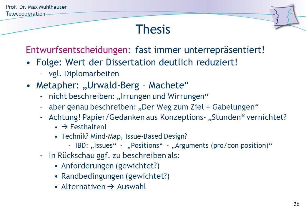 Prof. Dr. Max Mühlhäuser Telecooperation 26 Thesis Entwurfsentscheidungen: fast immer unterrepräsentiert! Folge: Wert der Dissertation deutlich reduzi