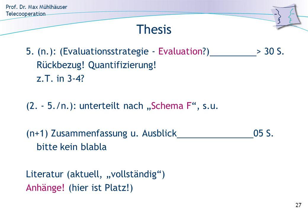 Prof. Dr. Max Mühlhäuser Telecooperation 27 Thesis 5. (n.): (Evaluationsstrategie - Evaluation?) > 30 S. Rückbezug! Quantifizierung! z.T. in 3-4? (2.