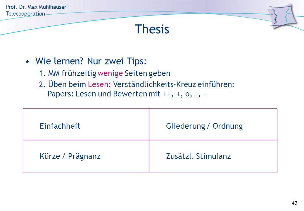 Prof. Dr. Max Mühlhäuser Telecooperation 42 Thesis EinfachheitGliederung / Ordnung Kürze / PrägnanzZusätzl. Stimulanz Wie lernen? Nur zwei Tips: 1. MM
