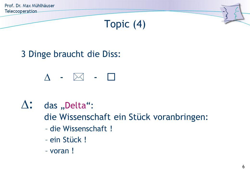 Prof. Dr. Max Mühlhäuser Telecooperation 6 Topic (4) 3 Dinge braucht die Diss: - - : das Delta: die Wissenschaft ein Stück voranbringen: –die Wissensc