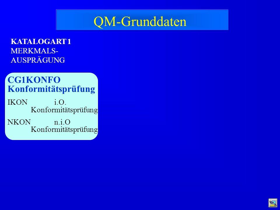 KATALOGART 1 MERKMALS- AUSPRÄGUNG CG1KONFO Konformitätsprüfung IKON i.O. Konformitätsprüfung NKON n.i.O Konformitätsprüfung QM-Grunddaten