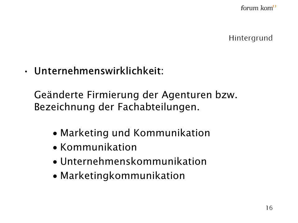 16 Hintergrund Unternehmenswirklichkeit: Geänderte Firmierung der Agenturen bzw. Bezeichnung der Fachabteilungen. Marketing und Kommunikation Kommunik
