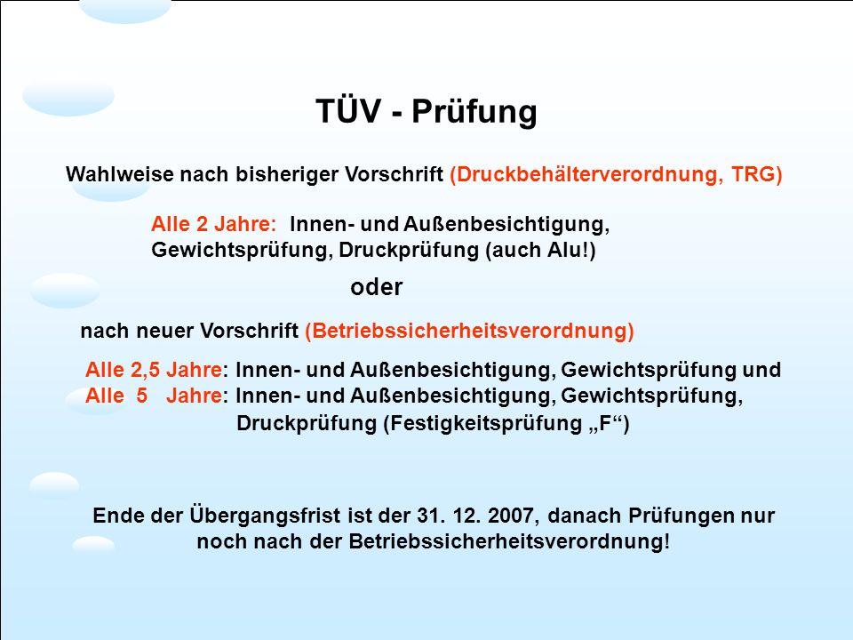 TÜV - Prüfung Wahlweise nach bisheriger Vorschrift (Druckbehälterverordnung, TRG) Alle 2 Jahre: Innen- und Außenbesichtigung, Gewichtsprüfung, Druckpr