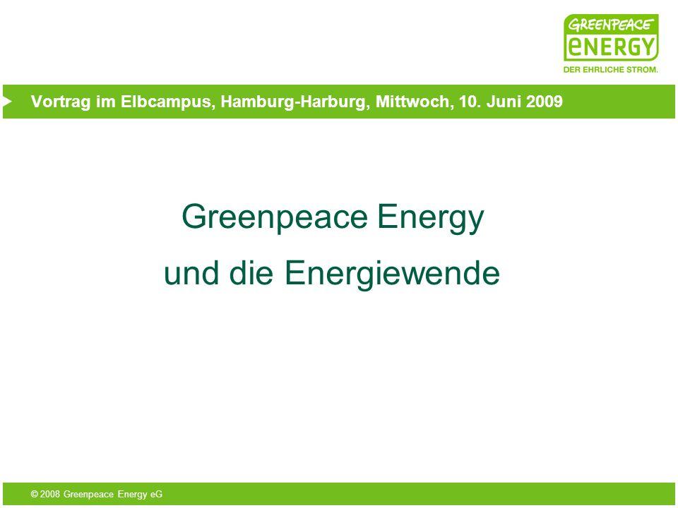 © 2008 Greenpeace Energy eG Vortrag im Elbcampus, Hamburg-Harburg, Mittwoch, 10. Juni 2009 Greenpeace Energy und die Energiewende