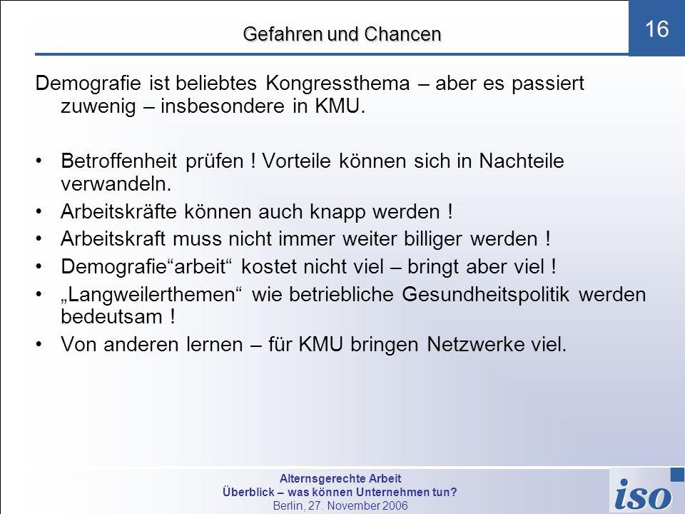 Alternsgerechte Arbeit Überblick – was können Unternehmen tun? Berlin, 27. November 2006 16 Gefahren und Chancen Demografie ist beliebtes Kongressthem