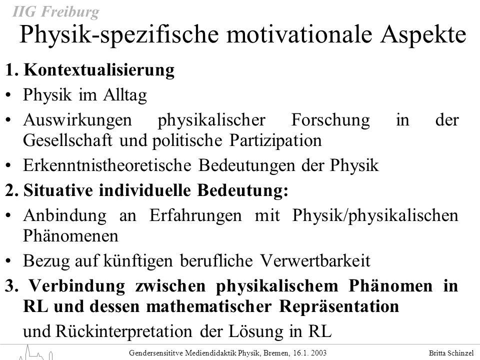 Britta Schinzel Gendersensititve Mediendidaktik Physik, Bremen, 16.1. 2003 IIG Freiburg Physik-spezifische motivationale Aspekte 1. Kontextualisierung