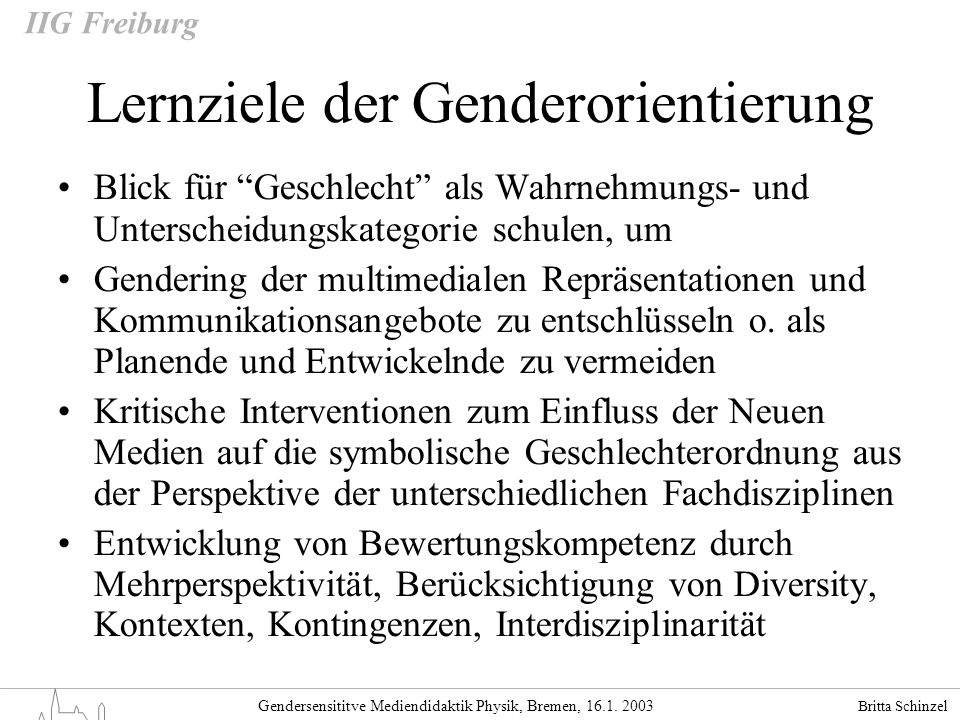 Britta Schinzel Gendersensititve Mediendidaktik Physik, Bremen, 16.1. 2003 IIG Freiburg Lernziele der Genderorientierung Blick für Geschlecht als Wahr