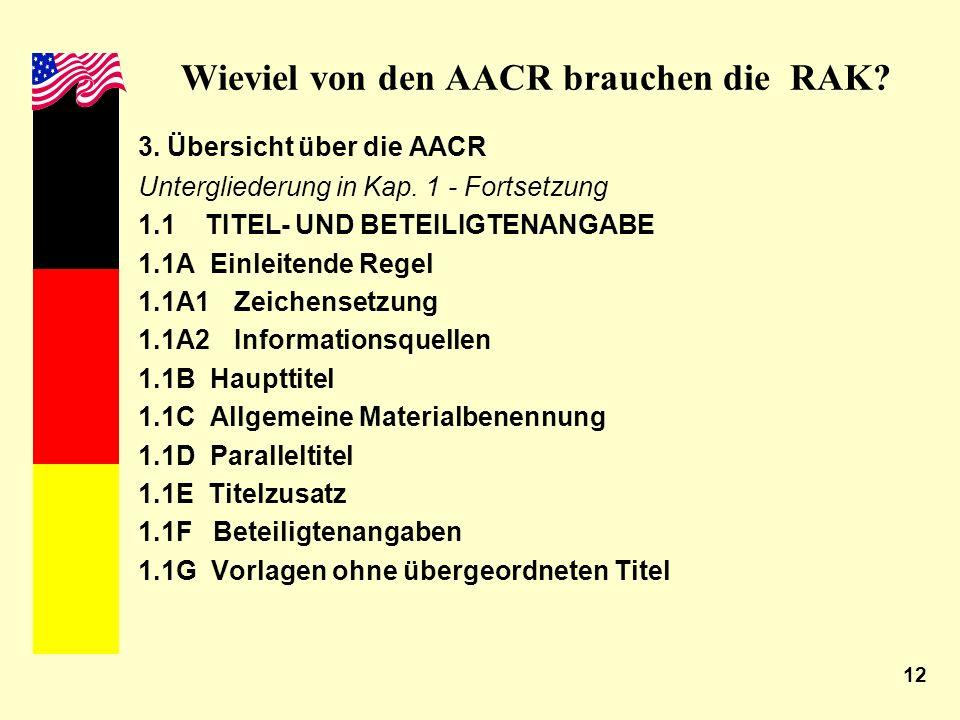 12 Wieviel von den AACR brauchen die RAK? 3. Übersicht über die AACR Untergliederung in Kap. 1 - Fortsetzung 1.1 TITEL- UND BETEILIGTENANGABE 1.1A Ein