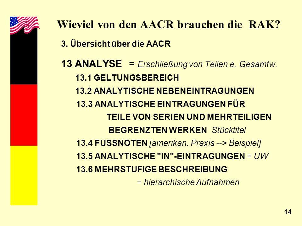 14 Wieviel von den AACR brauchen die RAK? 3. Übersicht über die AACR 13 ANALYSE = Erschließung von Teilen e. Gesamtw. 13.1 GELTUNGSBEREICH ANALYTISCHE