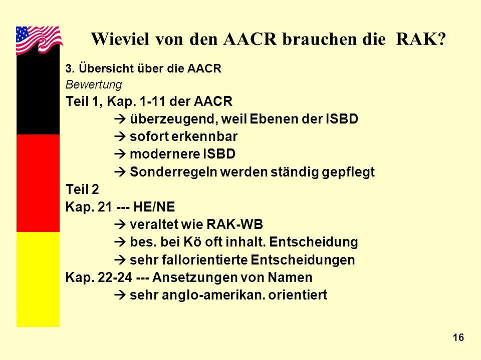 16 Wieviel von den AACR brauchen die RAK? 3. Übersicht über die AACR Bewertung Teil 1, Kap. 1-11 der AACR überzeugend, weil Ebenen der ISBD sofort erk