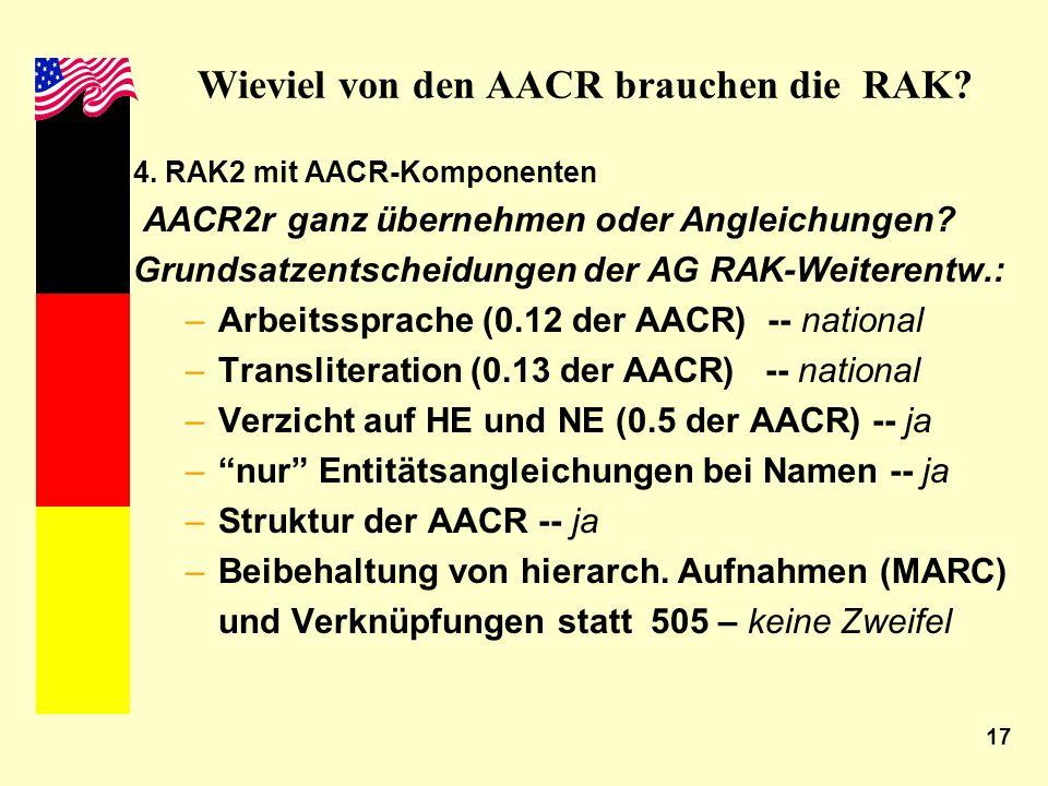 17 Wieviel von den AACR brauchen die RAK? 4. RAK2 mit AACR-Komponenten AACR2r ganz übernehmen oder Angleichungen? Grundsatzentscheidungen der AG RAK-W