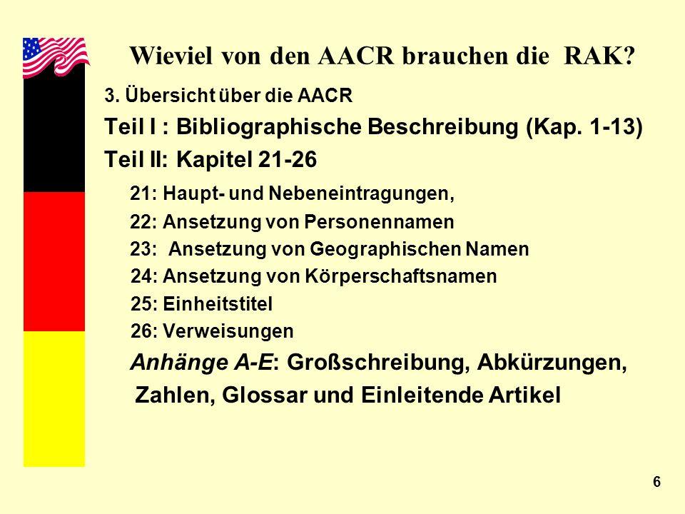 6 Wieviel von den AACR brauchen die RAK? 3. Übersicht über die AACR Teil I : Bibliographische Beschreibung (Kap. 1-13) Teil II: Kapitel 21-26 21: Haup