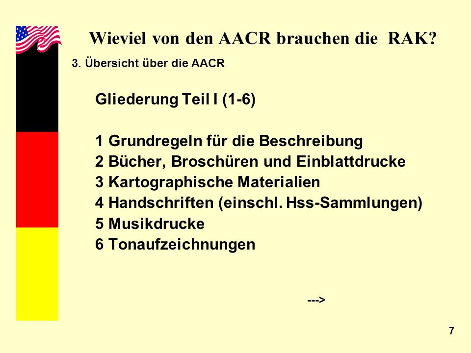 7 Wieviel von den AACR brauchen die RAK? 3. Übersicht über die AACR Gliederung Teil I (1-6) 1 Grundregeln für die Beschreibung 2 Bücher, Broschüren un