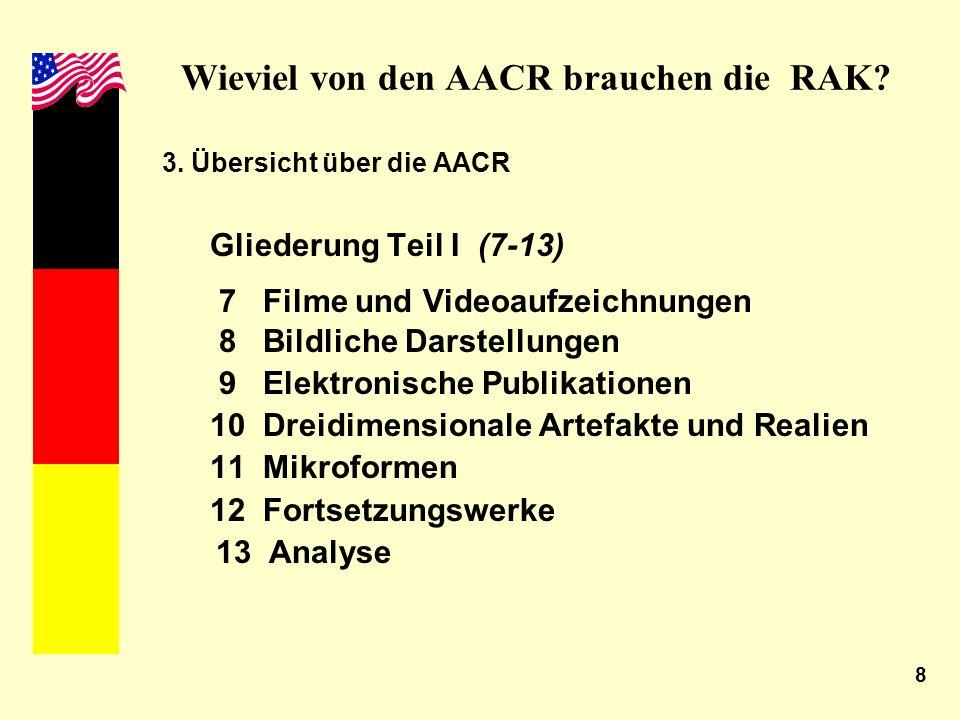 8 Wieviel von den AACR brauchen die RAK? 3. Übersicht über die AACR Gliederung Teil I (7-13) 7 Filme und Videoaufzeichnungen 8 Bildliche Darstellungen