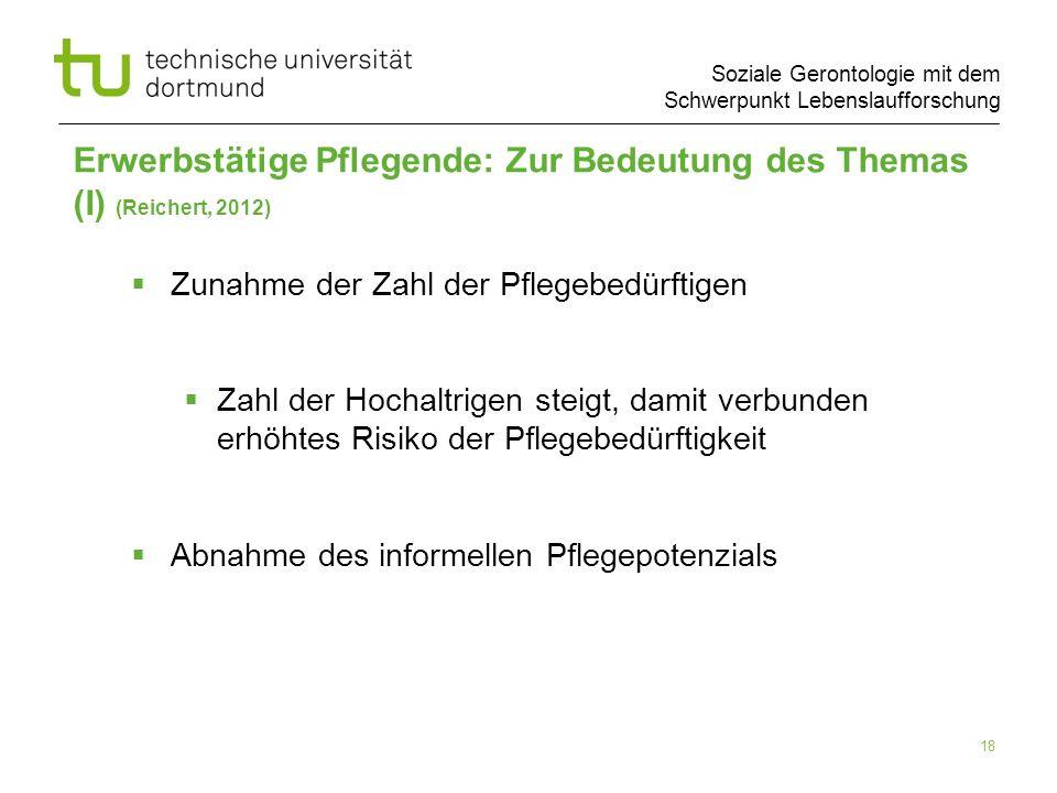 Soziale Gerontologie mit dem Schwerpunkt Lebenslaufforschung 18 Erwerbstätige Pflegende: Zur Bedeutung des Themas (I) (Reichert, 2012) Zunahme der Zah