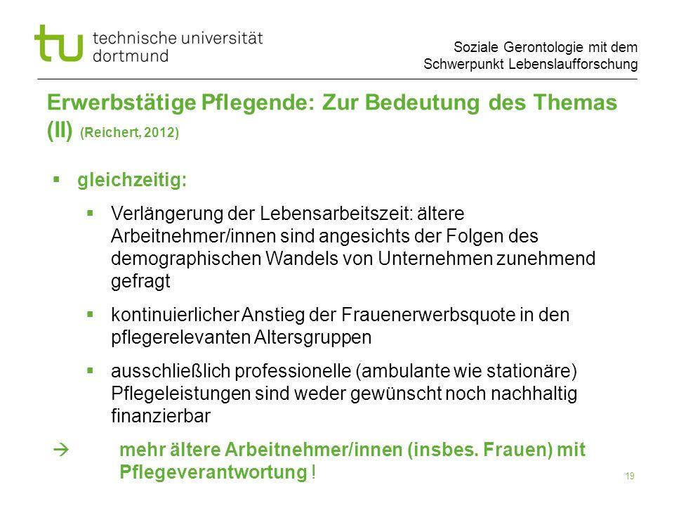 Soziale Gerontologie mit dem Schwerpunkt Lebenslaufforschung 19 Erwerbstätige Pflegende: Zur Bedeutung des Themas (II) (Reichert, 2012) gleichzeitig: