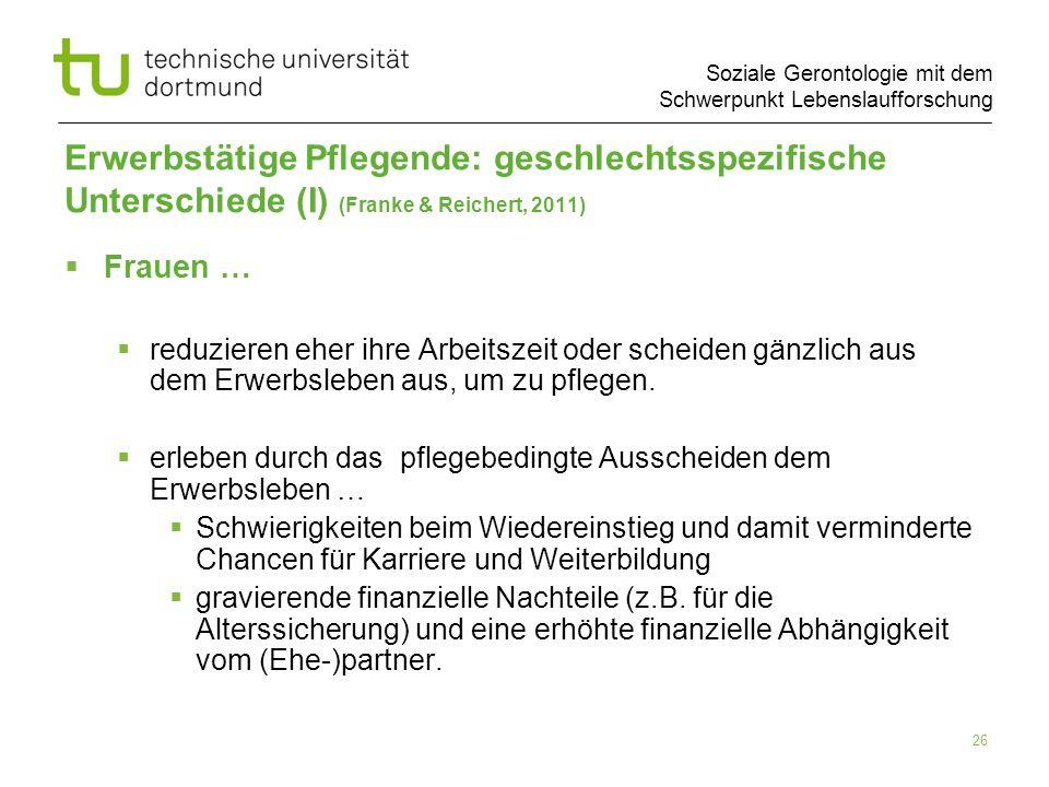 Soziale Gerontologie mit dem Schwerpunkt Lebenslaufforschung 26 Erwerbstätige Pflegende: geschlechtsspezifische Unterschiede (I) (Franke & Reichert, 2