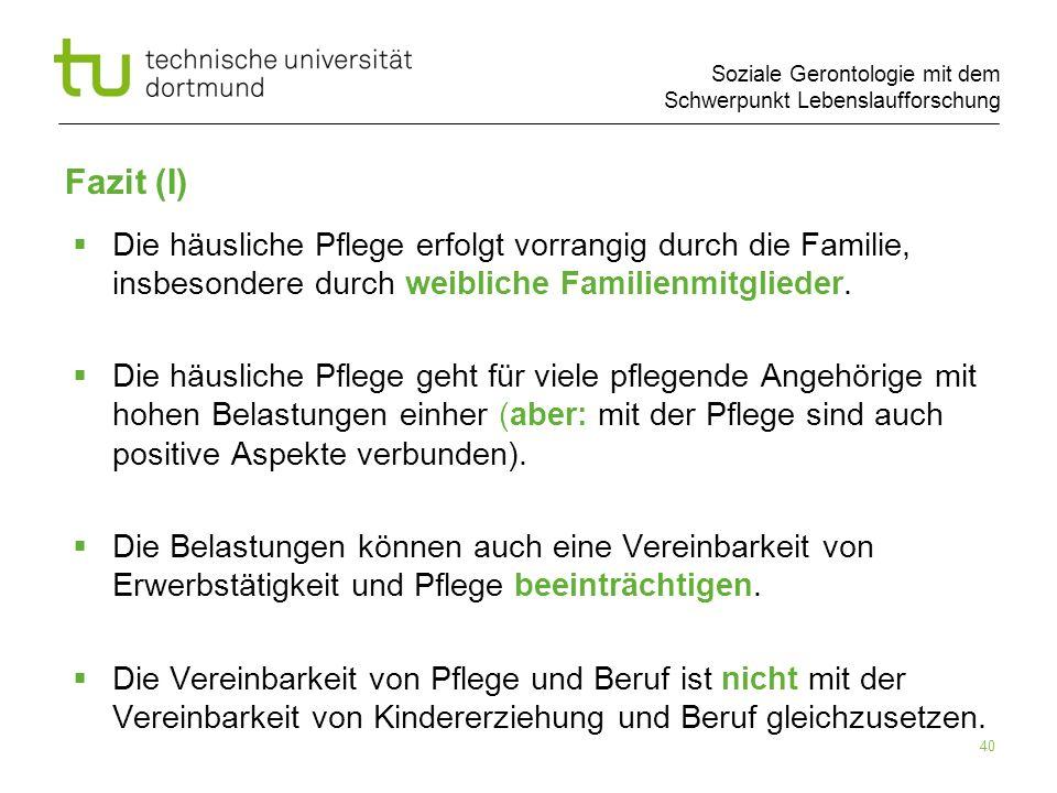 Soziale Gerontologie mit dem Schwerpunkt Lebenslaufforschung 40 Fazit (I) Die häusliche Pflege erfolgt vorrangig durch die Familie, insbesondere durch