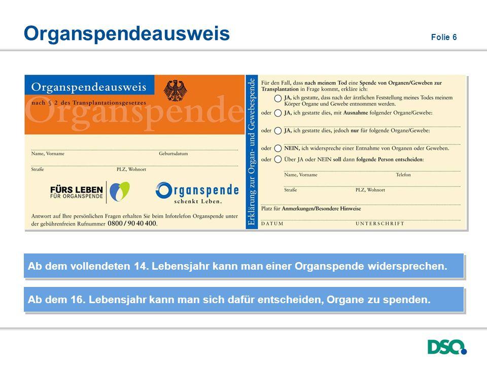 Organspendeausweis Folie 6 Ab dem vollendeten 14. Lebensjahr kann man einer Organspende widersprechen. Ab dem 16. Lebensjahr kann man sich dafür entsc