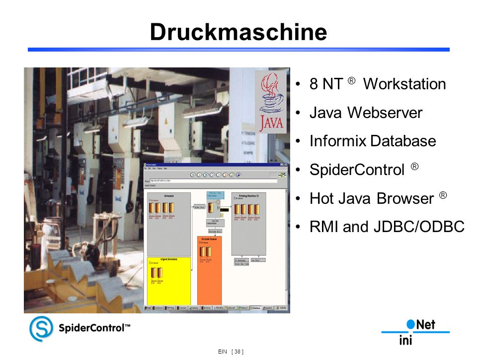 EIN [ 38 ] Druckmaschine 8 NT ® Workstation Java Webserver Informix Database SpiderControl ® Hot Java Browser ® RMI and JDBC/ODBC