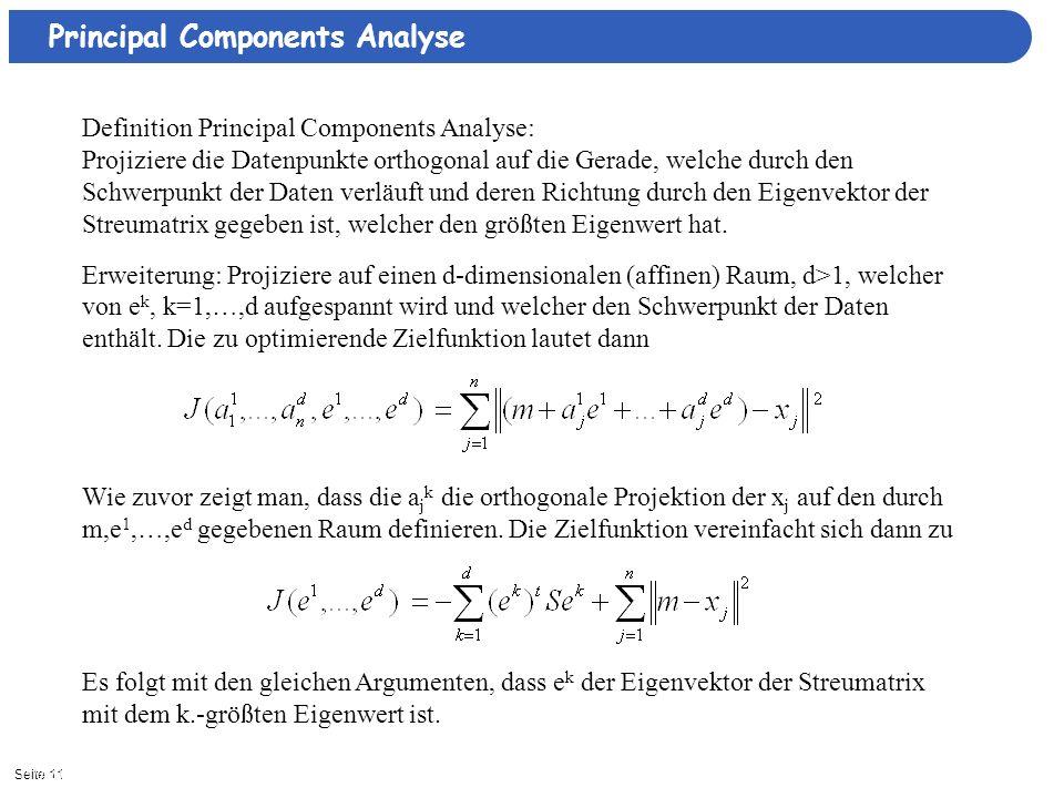 Seite 1111/3/2013| Principal Components Analyse Definition Principal Components Analyse: Projiziere die Datenpunkte orthogonal auf die Gerade, welche