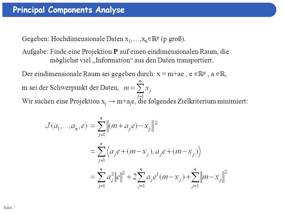 Seite 711/3/2013| Principal Components Analyse Gegeben: Hochdimensionale Daten x 1,…,x n p (p groß). Aufgabe: Finde eine Projektion P auf einen eindim