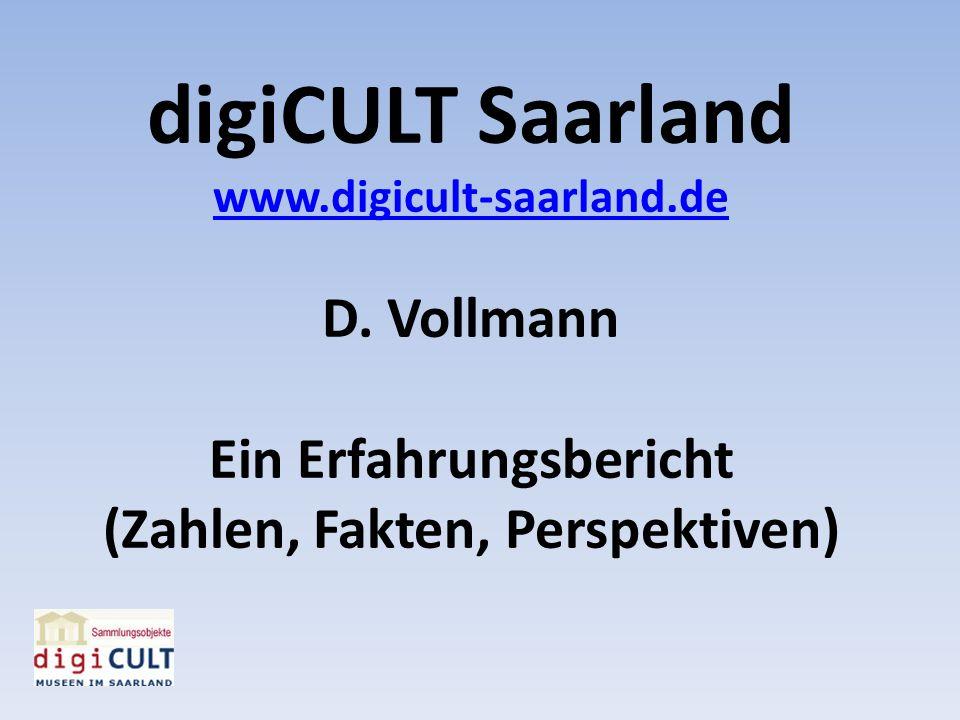 digiCULT Saarland www.digicult-saarland.de D. Vollmann Ein Erfahrungsbericht (Zahlen, Fakten, Perspektiven)