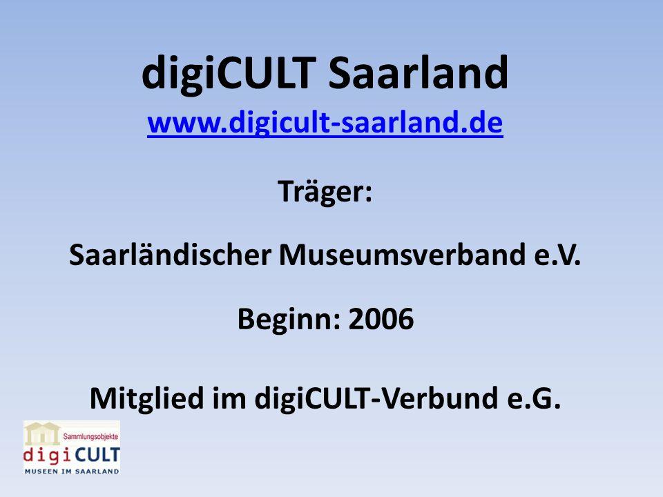 digiCULT Saarland www.digicult-saarland.de Träger: Saarländischer Museumsverband e.V. Beginn: 2006 Mitglied im digiCULT-Verbund e.G.