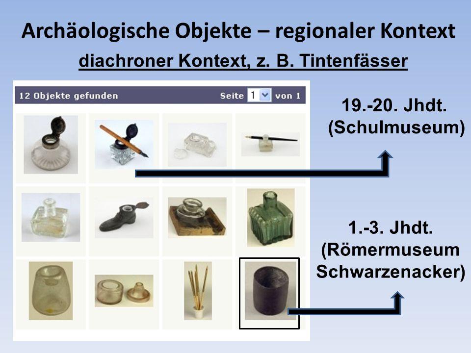 Archäologische Objekte – regionaler Kontext 1.-3. Jhdt. (Römermuseum Schwarzenacker) 19.-20. Jhdt. (Schulmuseum) diachroner Kontext, z. B. Tintenfässe