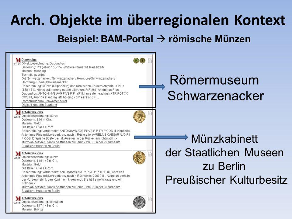Arch. Objekte im überregionalen Kontext Beispiel: BAM-Portal römische Münzen Römermuseum Schwarzenacker Münzkabinett der Staatlichen Museen zu Berlin
