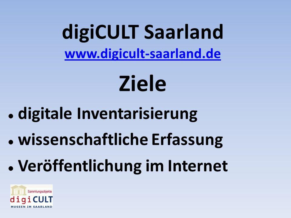 digiCULT Saarland www.digicult-saarland.de Ziele digitale Inventarisierung wissenschaftliche Erfassung Veröffentlichung im Internet