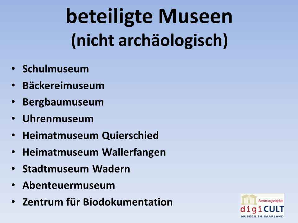 beteiligte Museen (nicht archäologisch) Schulmuseum Bäckereimuseum Bergbaumuseum Uhrenmuseum Heimatmuseum Quierschied Heimatmuseum Wallerfangen Stadtm